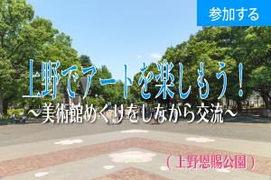 【3月イベント情報】 上野でアートを楽しもう!(上野恩賜公園)  ―美術館めぐりをしながら交流を楽しもう! ―